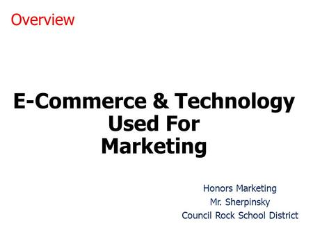 E-Commerce & Technology Used For Marketing Honors Marketing Mr. Sherpinsky Council Rock School District Overview.