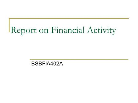 Report on Financial Activity BSBFIA402A. Reasons for Keeping Financial Records Management and Control of the business to ensure long term solvency and.