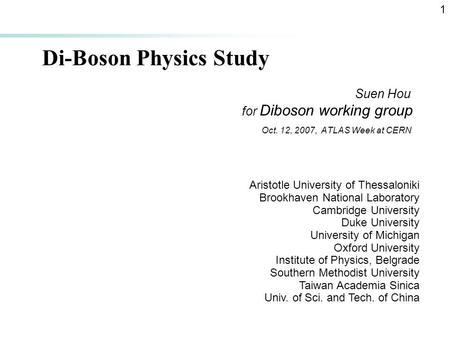 1 Di-Boson Physics Study Suen Hou for Diboson working group Oct. 12, 2007, ATLAS Week at CERN Aristotle University of Thessaloniki Brookhaven National.