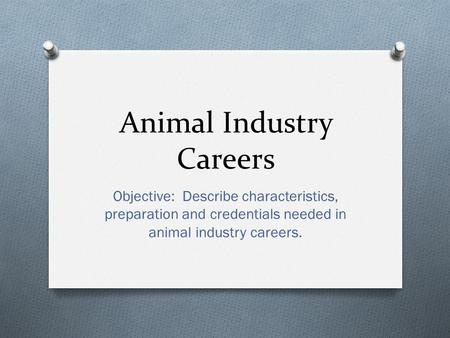 Animal Industry Careers Objective: Describe characteristics, preparation and credentials needed in animal industry careers.