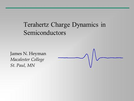 Terahertz Charge Dynamics in Semiconductors James N. Heyman Macalester College St. Paul, MN.