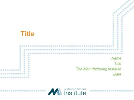 Title Name Title The Manufacturing Institute Date.