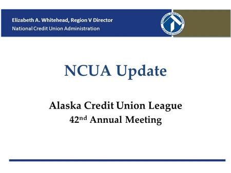 NCUA Update Alaska Credit Union League 42 nd Annual Meeting Elizabeth A. Whitehead, Region V Director National Credit Union Administration.