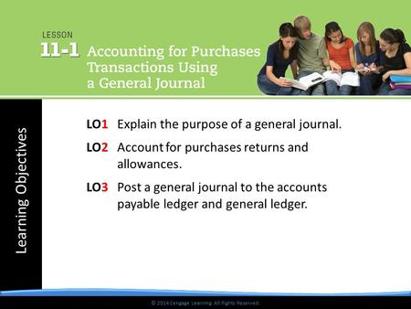 © 2014 Cengage Learning. All Rights Reserved. Learning Objectives © 2014 Cengage Learning. All Rights Reserved. LO1 Explain the purpose of a general journal.