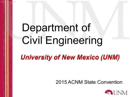 Departmentof Civil Engineering University of New Mexico (UNM) 2015 ACNM State Convention.