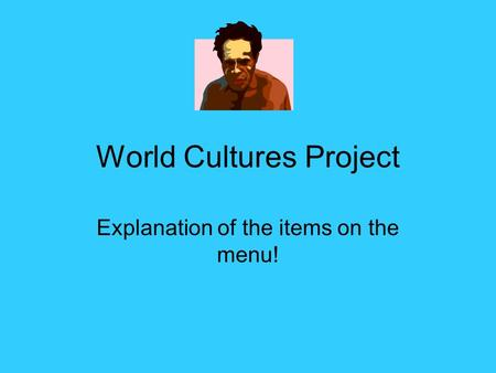 World Cultures Project Explanation of the items on the menu!