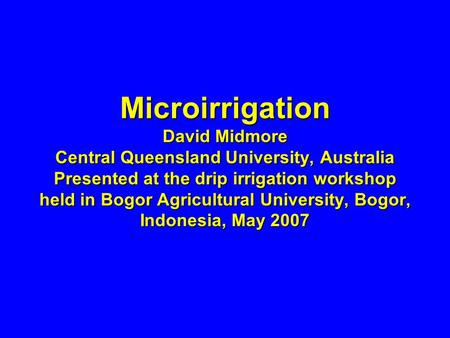 Microirrigation David Midmore Central Queensland University, Australia Presented at the drip irrigation workshop held in Bogor Agricultural University,
