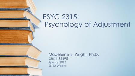 PSYC 2315: Psychology of Adjustment Madeleine E. Wright, Ph.D. CRN# 86495 Spring, 2016 SS 12 Weeks.
