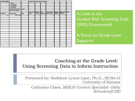 Coaching at the Grade Level: Using Screening Data to Inform Instruction Presented by: Kathleen Lynne Lane, Ph.D., BCBA-D University of Kansas Catherine.