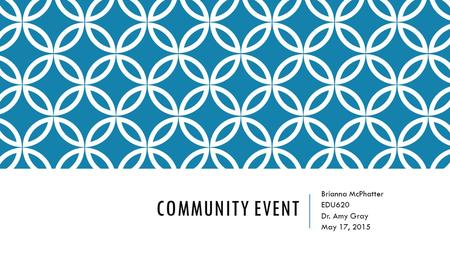 COMMUNITY EVENT Brianna McPhatter EDU620 Dr. Amy Gray May 17, 2015.