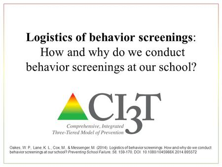Logistics of behavior screenings: How and why do we conduct behavior screenings at our school? Oakes, W. P., Lane, K. L., Cox, M., & Messenger, M. (2014).