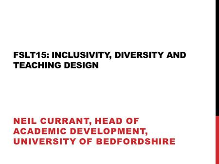 FSLT15: INCLUSIVITY, DIVERSITY AND TEACHING DESIGN NEIL CURRANT, HEAD OF ACADEMIC DEVELOPMENT, UNIVERSITY OF BEDFORDSHIRE.