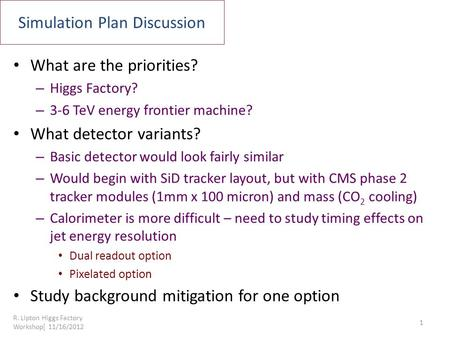 Simulation Plan Discussion What are the priorities? – Higgs Factory? – 3-6 TeV energy frontier machine? What detector variants? – Basic detector would.