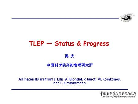 TLEP — Status & Progress 秦 庆 中国科学院高能物理研究所 All materials are from J. Ellis, A. Blondel, P. Janot, M. Koratzinos, and F. Zimmermann.