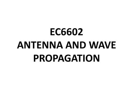 EC6602 ANTENNA AND WAVE PROPAGATION. UNIT I FUNDAMENTALS OF RADIATION Definition of antenna parameters : – Gain, – Directivity, – Effective aperture,