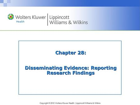Copyright © 2012 Wolters Kluwer Health | Lippincott Williams & Wilkins Chapter 28: Disseminating Evidence: Reporting Research Findings.