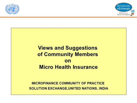Views and Suggestions of Community Members on Micro Health Insurance MICROFINANCE COMMUNITY OF PRACTICE SOLUTION EXCHANGE,UNITED NATIONS, INDIA.