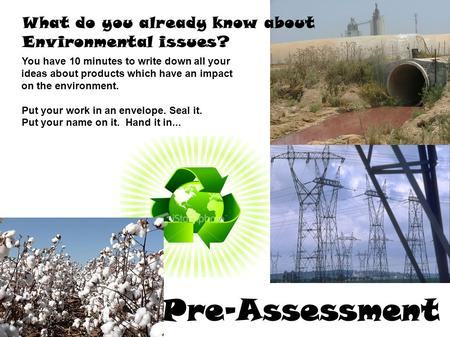 What do you already know about Environmental issues? Pre-Assessment l You have 10 minutes to write down all your ideas about products which have an impact.