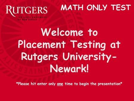 Welcome to Placement Testing at Rutgers University- Newark! *Please hit enter only one time to begin the presentation* MATH ONLY TEST.