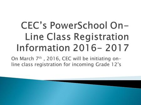 On March 7 th, 2016, CEC will be initiating on- line class registration for incoming Grade 12's.