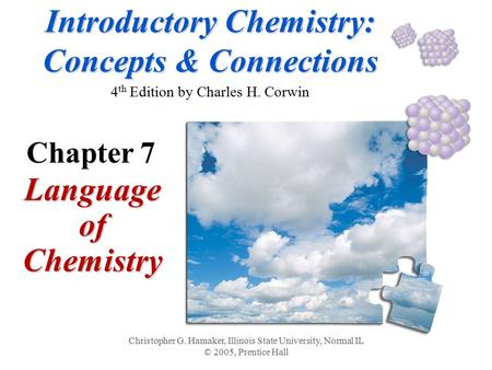 Introductory Chemistry: Concepts & Connections Introductory Chemistry: Concepts & Connections 4 th Edition by Charles H. Corwin Language of Chemistry Christopher.