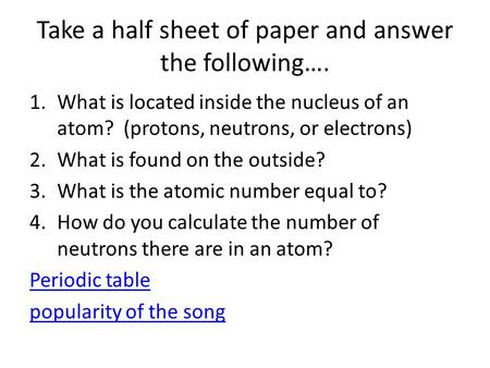 Take a half sheet of paper and answer the following…. 1.What is located inside the nucleus of an atom? (protons, neutrons, or electrons) 2.What is found.