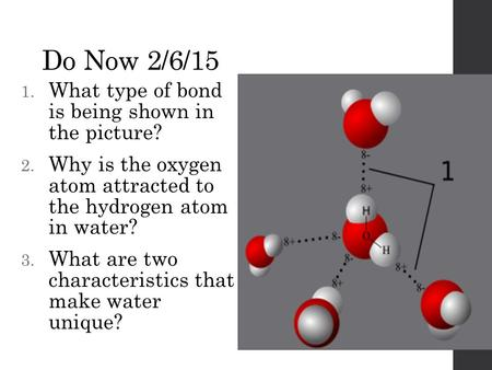 Do Now 2/6/15 1. What type of bond is being shown in the picture? 2. Why is the oxygen atom attracted to the hydrogen atom in water? 3. What are two characteristics.