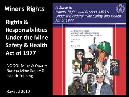 Miners Rights Rights & Responsibilities Under the Mine Safety & Health Act of 1977 NC DOL Mine & Quarry Bureau Mine Safety & Health Training Revised 2010.