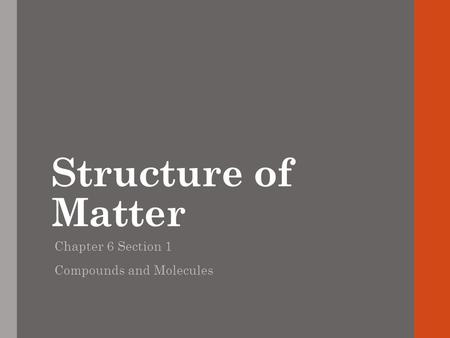 Structure of Matter Chapter 6 Section 1 Compounds and Molecules.