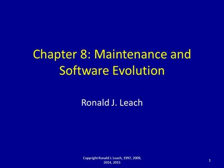 Chapter 8: Maintenance and Software Evolution Ronald J. Leach Copyright Ronald J. Leach, 1997, 2009, 2014, 2015 1.