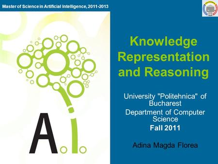 Knowledge Representation and Reasoning University Politehnica of Bucharest Department of Computer Science Fall 2011 Adina Magda Florea Master of Science.