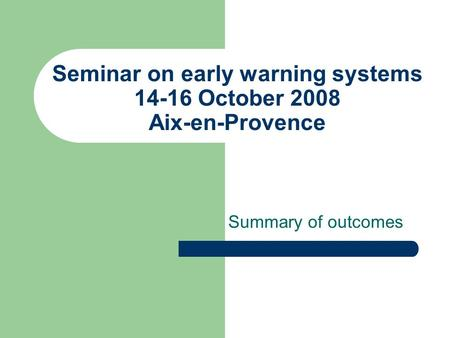 Seminar on early warning systems 14-16 October 2008 Aix-en-Provence Summary of outcomes.