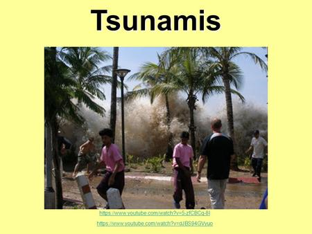 Tsunamis https://www.youtube.com/watch?v=5-zfCBCq-8I https://www.youtube.com/watch?v=dJBS94GVyuo.