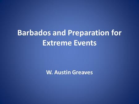 Barbados and Preparation for Extreme Events W. Austin Greaves.
