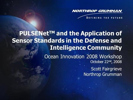 PULSENet TM and the Application of Sensor Standards in the Defense and Intelligence Community Ocean Innovation 2008 Workshop October 22 nd, 2008 Scott.