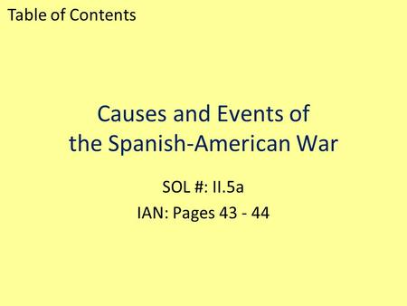 Causes and Events of the Spanish-American War SOL #: II.5a IAN: Pages 43 - 44 Table of Contents.