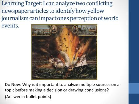 Learning Target: I can analyze two conflicting newspaper articles to identify how yellow journalism can impact ones perception of world events. Do Now: