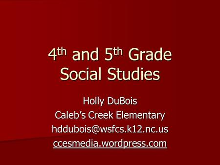 4 th and 5 th Grade Social Studies Holly DuBois Caleb's Creek Elementary