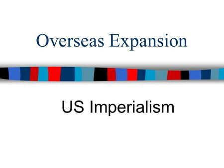 Overseas Expansion US Imperialism. ■Essential Question: –How did America's role in the world change by 1900?