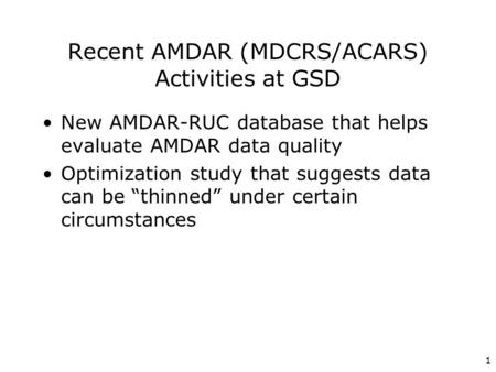 1 Recent AMDAR (MDCRS/ACARS) Activities at GSD New AMDAR-RUC database that helps evaluate AMDAR data quality Optimization study that suggests data can.