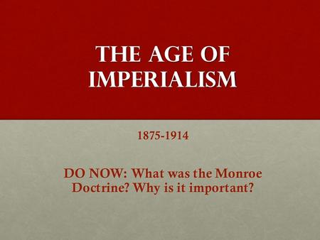 The Age of Imperialism 1875-1914 DO NOW: What was the Monroe Doctrine? Why is it important?