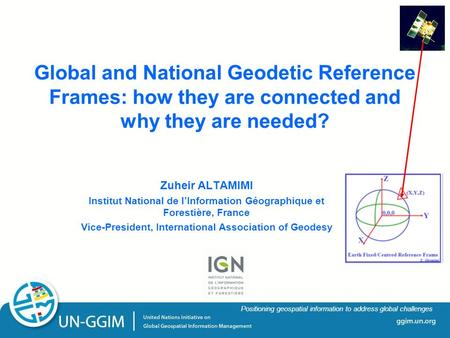 Ggim.un.org Positioning geospatial information to address global challenges Global and National Geodetic Reference Frames: how they are connected and why.