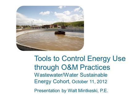 Tools to Control Energy Use through O&M Practices Wastewater/Water Sustainable Energy Cohort, October 11, 2012 Presentation by Walt Mintkeski, P.E.