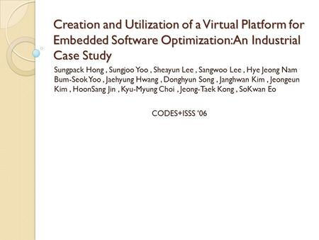 Creation and Utilization of a Virtual Platform for Embedded Software Optimization: An Industrial Case Study Sungpack Hong, Sungjoo Yoo, Sheayun Lee, Sangwoo.