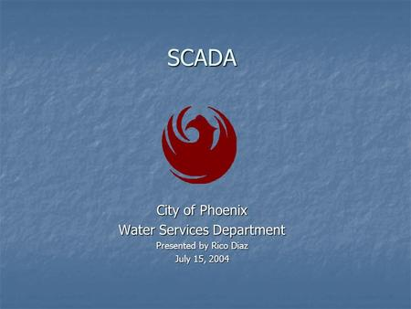 SCADA City of Phoenix Water Services Department Presented by Rico Diaz July 15, 2004.