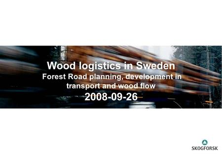 Wood logistics in Sweden Forest Road planning, development in transport and wood flow 2008-09-26.