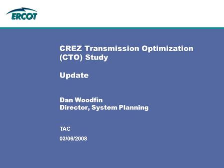 03/06/2008 TAC CREZ Transmission Optimization (CTO) Study Update Dan Woodfin Director, System Planning.