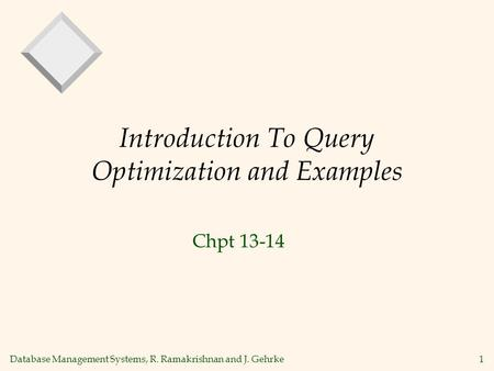 Database Management Systems, R. Ramakrishnan and J. Gehrke1 Introduction To Query Optimization and Examples Chpt 13-14.