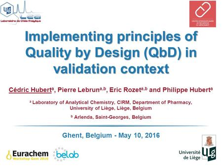 Implementing principles of Quality by Design (QbD) in validation context Cédric Hubert a, Pierre Lebrun a,b, Eric Rozet a,b and Philippe Hubert a a Laboratory.