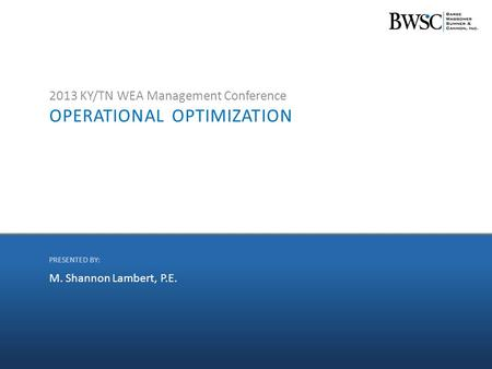 OPERATIONAL OPTIMIZATION 2013 KY/TN WEA Management Conference M. Shannon Lambert, P.E. PRESENTED BY: